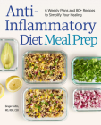 Anti-Inflammatory Diet Meal Prep: 6 Weekly Plans and 80+ Recipes to Simplify Your Healing Cover Image