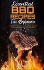 Essential BBQ Recipes For Beginners: Amazingly Cookbook For Barbecue Dishes. Easy and Tasty Smoker Recipes for Your Whole Family Cover Image