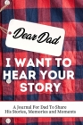 Dear Dad. I Want To Hear Your Story: A Guided Memory Journal to Share The Stories, Memories and Moments That Have Shaped Dad's Life - 7 x 10 inch Cover Image