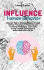 Influence Human Behavior: Discover How to Influence People through the Key Principles of Persuasion and Emotional Intelligence. Learn How to use Cover Image