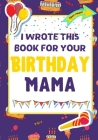 I Wrote This Book For Your Birthday Mama: The Perfect Birthday Gift For Kids to Create Their Very Own Book For Mama Cover Image