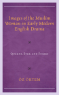 Images of the Muslim Woman in Early Modern English Drama: Queens, Eves, and Furies Cover Image