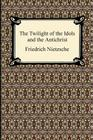 The Twilight of the Idols and The Antichrist Cover Image