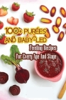 100+ Purées And Baby-led Feeding Recipes For Every Age And Stage: Meal Plans And Recipes Cover Image