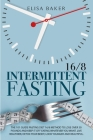 Intermittent Fasting 16/8: The 101 Guide Fasting Diet 16/8 Method to Lose Over 50 Pounds and Keep It off Eating Whatever You Want. Live Healthier Cover Image