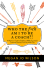 Who The F*ck Am I To Be A Coach?!: A Warrior's Guide to Building a Wildly Successful Coaching Business From the Inside Out Cover Image