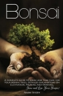 Bonsai: A Complete Guide to Grow and Take Care for Your Bonsai Trees. Detailed Explanations on Growing, Pruning and Spinning. Cover Image
