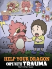 Help Your Dragon Cope with Trauma: A Cute Children Story to Help Kids Understand and Overcome Traumatic Events. Cover Image
