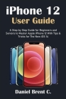 iPhone 12 User Guide: A Step by Step Guide for Beginners and Seniors to Master Apple iPhone 12 With Tips & Tricks for The New iOS 14 Cover Image