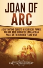 Joan of Arc: A Captivating Guide to a Heroine of France and Her Role During the Lancastrian Phase of the Hundred Years' War Cover Image