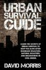 Urban Survival Guide: Learn The Secrets Of Urban Survival To Keep You Alive After Man-Made Disasters, Natural Disasters, and Breakdowns In C Cover Image