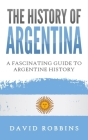 The History of Argentina: A Fascinating Guide to Argentine History Cover Image