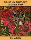 Color By Number Coloring Book For Adults: Large Print Mega Jumbo Coloring Book of Flowers, Gardens, Landscapes, Animals, Butterflies (Color By Number Cover Image