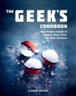 The Geek's Cookbook: Easy Recipes Inspired by Pokémon, Harry Potter, Star Wars, and More! Cover Image