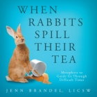 When Rabbits Spill Their Tea: Metaphors to Guide Us Through Difficult Times Cover Image
