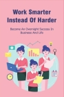 Work Smarter Instead Of Harder: Become An Overnight Success In Business And Life: Smart Working Ideas Cover Image