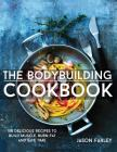 The Bodybuilding Cookbook: 100 Delicious Recipes to Build Muscle, Burn Fat and Save Time Cover Image