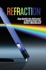 Refraction: How Reality Has Refracted Through Your Mind: Human Mind Shapes Reality Cover Image