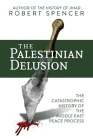 The Palestinian Delusion: The Catastrophic History of the Middle East Peace Process Cover Image