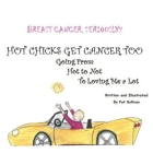 Breast Cancer. Seriously?: HOT CHICKS GET CANCER TOO. GOING FROM HOT TO NOT TO LOVING ME a LOT Cover Image