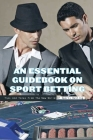 An Essential Guidebook On Sport Betting: Tips And Tales From The New World Of Sports Betting: Betting Systems Cover Image