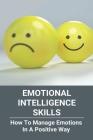 Emotional Intelligence Skills: How To Manage Emotions In A Positive Way: Emotional Intelligence Meaning Cover Image