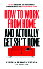 How to Work from Home and Actually Get Sh*t Done: 50 Tips for Leaders and Professionals to Work Remotely and Outperform the Office Cover Image