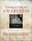 Living a Life of Awareness: Daily Meditations on the Toltec Path Cover Image