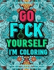 Go Fu*k Yourself I'm Coloring: An Adult Coloring Book of 30 Hilarious, Rude and Funny Swearing and Sweary Designs: adukt coloring books swear words Cover Image