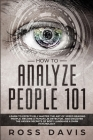 How To Analyze People 101: Learn To Effectively Master The Art of Speed Reading People, Become a Human Lie Detector, and Discover The Hidden Secr Cover Image