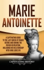 Marie Antoinette: A Captivating Guide to the Last Queen of France Before and During the French Revolution, Including Her Relationship wi Cover Image