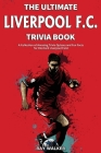 The Ultimate Liverpool F.C. Trivia Book: A Collection of Amazing Trivia Quizzes and Fun Facts for Die-Hard Liverpool Fans! Cover Image