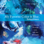 My Favorite Color is Blue. Sometimes.: A Journey Through Loss with Art and Color Cover Image