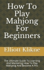 How To Play Mahjong For Beginners: The Ultimate Guide To Learning And Mastering How To Play Mahjong And Become A Pro Cover Image