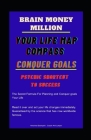 Brain Million money: Your Life Map Compass : Conquer Goals : Psychic Shortcut to Success: THE SECRET FORMULA FOR PLANNING AND CONQUER GOALS Cover Image
