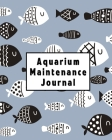 Aquarium Maintenance Journal: Home Fish Tank Maintenance Logbook for Aquarium Care Cover Image