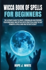 Wicca Book of Spells for Beginners: The Ultimate Guide to Create, Personalize and Perform Your Own Magic and Rituals with Practical Guide to Cast Powe Cover Image
