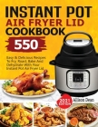 Instant Pot Air Fryer Lid Cookbook: 550 Easy & Delicious Recipes To Fry, Roast, Bake And Dehydrate With Your Instant Pot Air Fryer Lid Cover Image