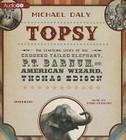 Topsy: The Startling Story of the Crooked Tailed Elephant, P. T. Barnum, and the American Wizard, Thomas Edison Cover Image