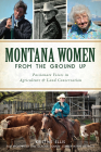 Montana Women from the Ground Up: Passionate Voices in Agriculture and Land Conservation (American Heritage) Cover Image
