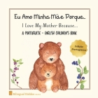 A Portuguese - English Children's Book: I Love My Mother Because: Eu Amo Minha Mãe Porque: For Kids Age 3 And Up: Great Mother's Day Gift Idea For Mom Cover Image
