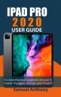 iPad Pro 2020 User Guide: A Comprehensive Beginners Manual to Master The Apple iPad Pro And iPadOS Cover Image