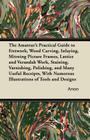 The Amateur's Practical Guide to Fretwork, Wood Carving, Inlaying, Mitreing Picture Frames, Lattice and Verandah Work, Staining, Varnishing, Polishing Cover Image