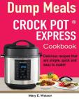 Crock pot Express(TM) Dump Meals Cookbook: Delicious recipes that are simple, quick and easy to make! Cover Image