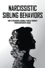Narcissistic Sibling Behaviors: How To Recognize, Disarm, & Shield Yourself From Narcissistic Abuse: How To Deal With A Narcissistic Sibling Cover Image