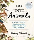Do Unto Animals: A Friendly Guide to How Animals Live, and How We Can Make Their Lives Better Cover Image