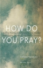 How Do You Pray?: Inspiring Responses from Religious Leaders, Spiritual Guides, Healers, Activists & Other Lovers of Humanity Cover Image