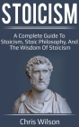 Stoicism: A Complete Guide to Stoicism, Stoic Philosophy, and the Wisdom of Stoicism Cover Image
