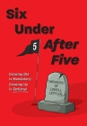 Six Under After Five: Growing Old is Mandatory; Growing Up is Optional Cover Image