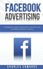 Facebook Advertising: The Beginner's Guide to Facebook Ads. Learn How to Use Social Media Marketing for Business. Cover Image